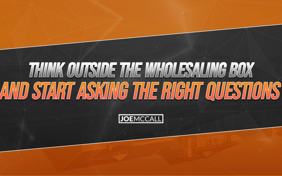 Think Outside The Wholesaling Box And Start Asking The Right Questions