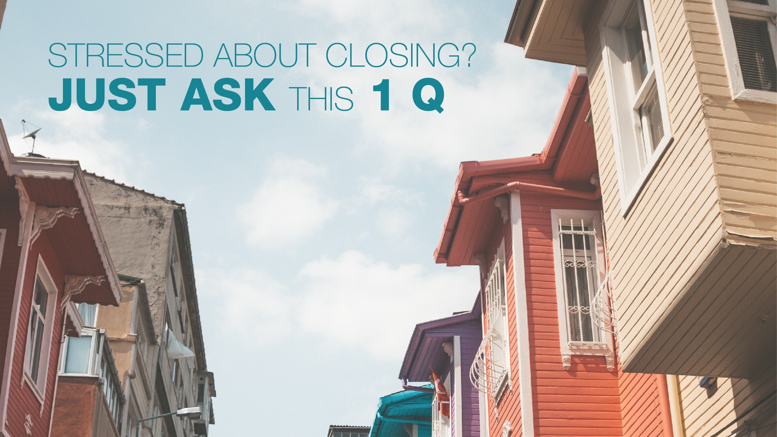 Stressed about closing? Just ask this 1 Q
