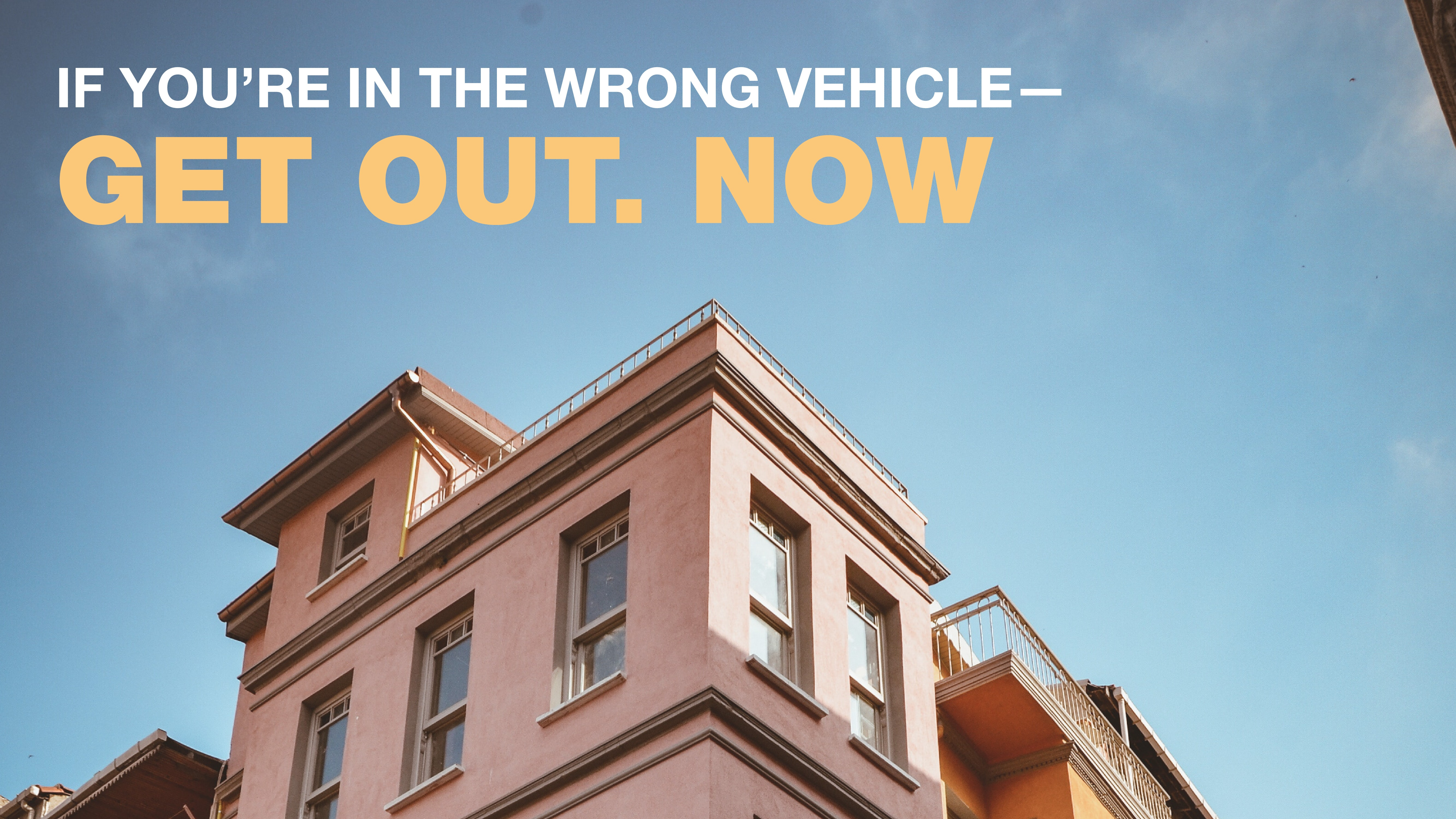 If you're in the wrong vehicle—get out. NOW