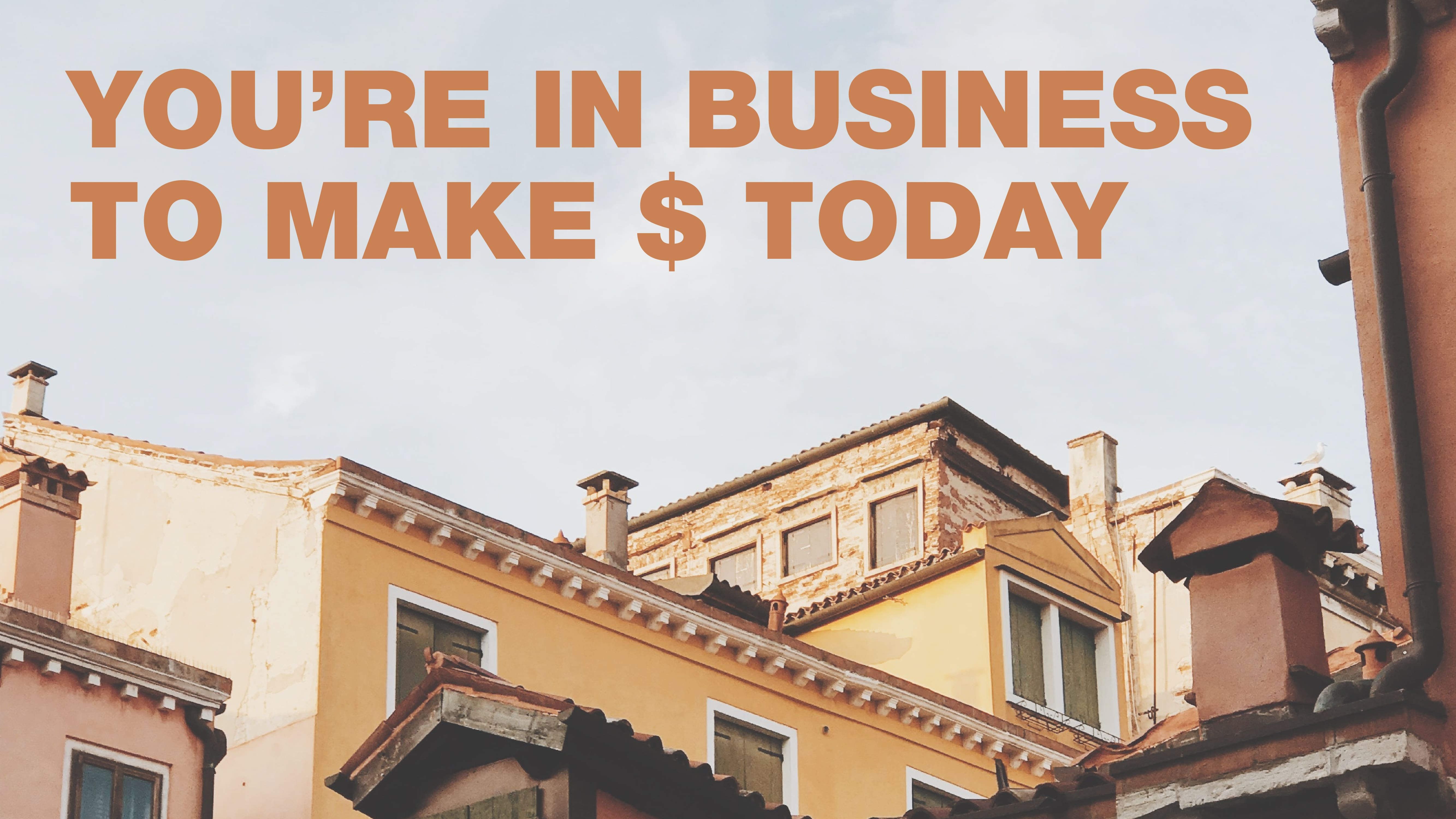 You're in business to make $ today
