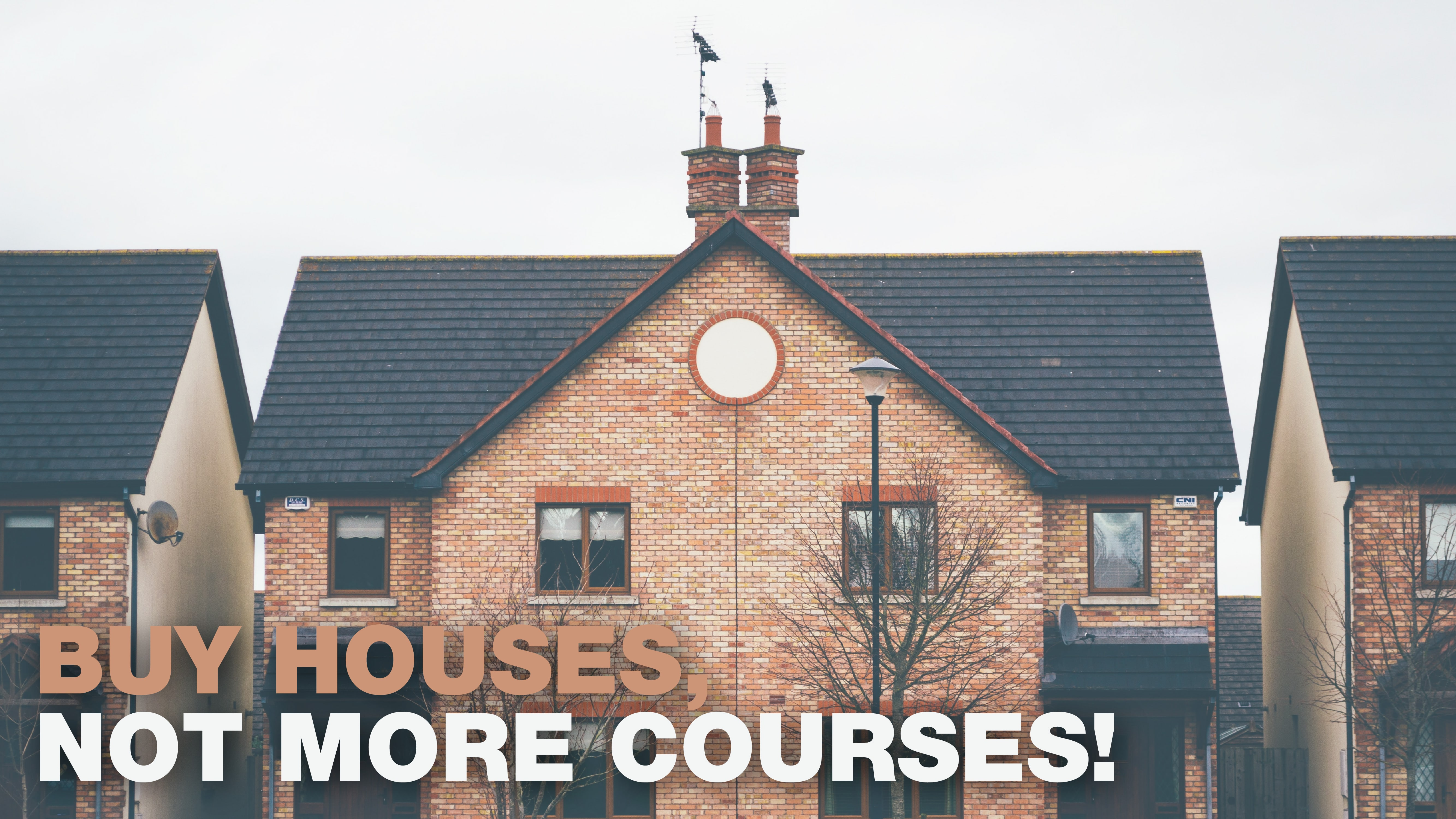 Buy houses, not more courses!