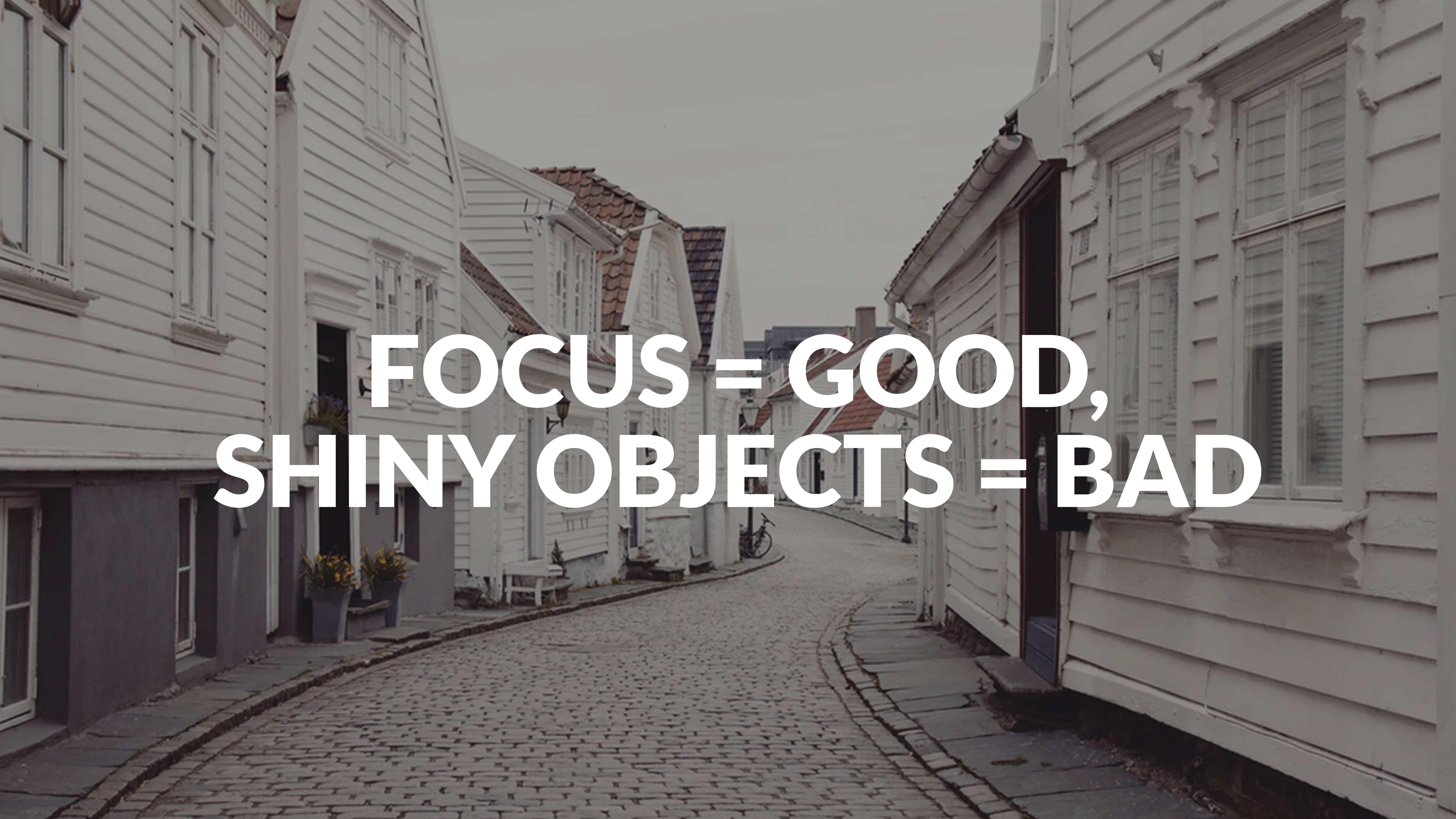 Focus = good, shiny objects = bad