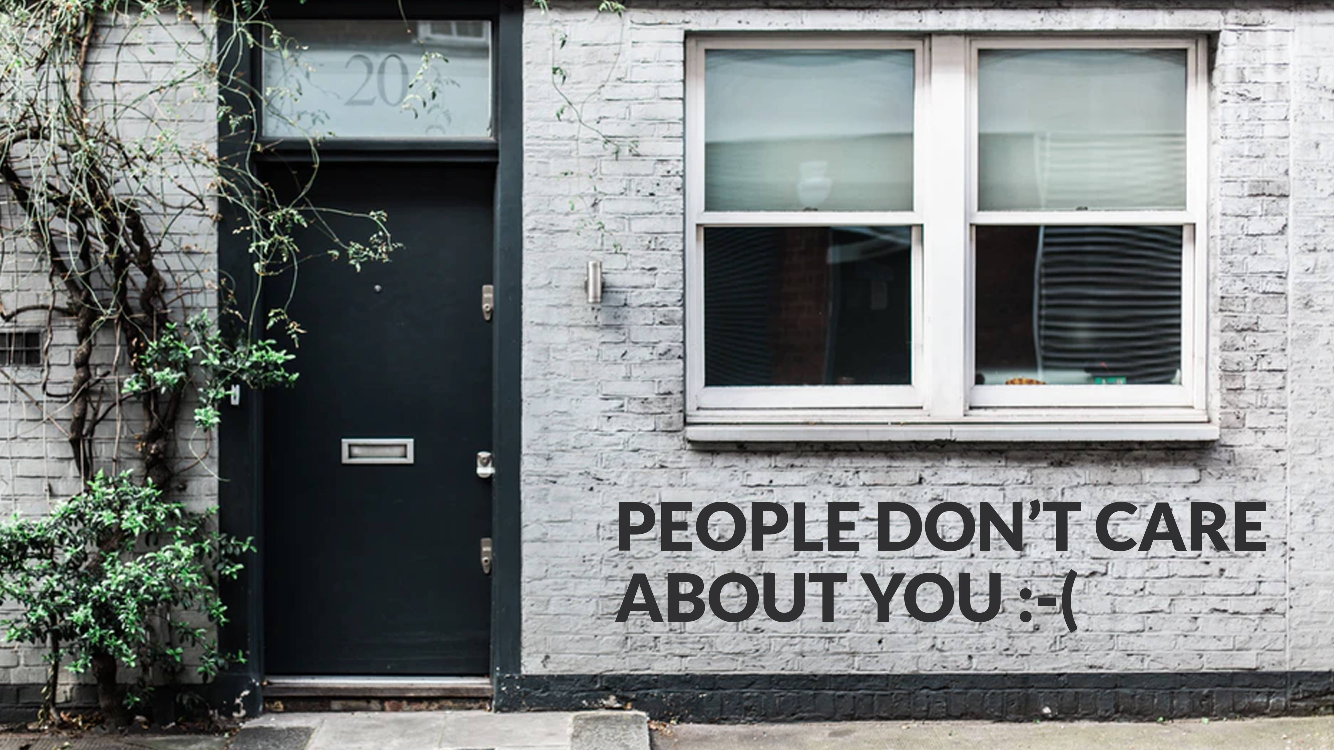 People don't care about you :-(
