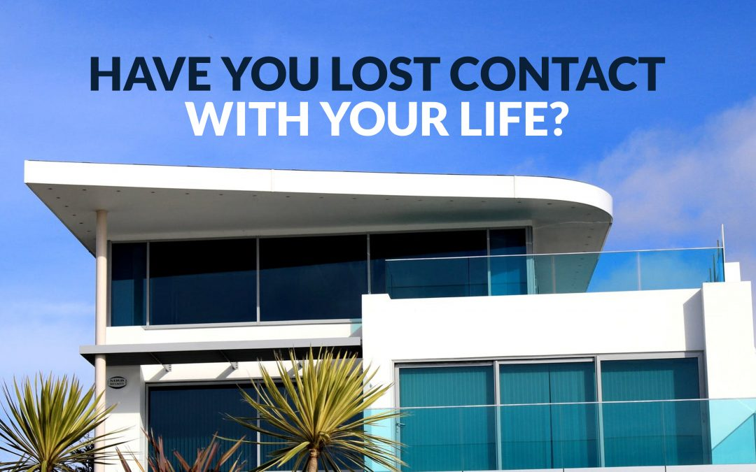 Have you lost contact with your life?