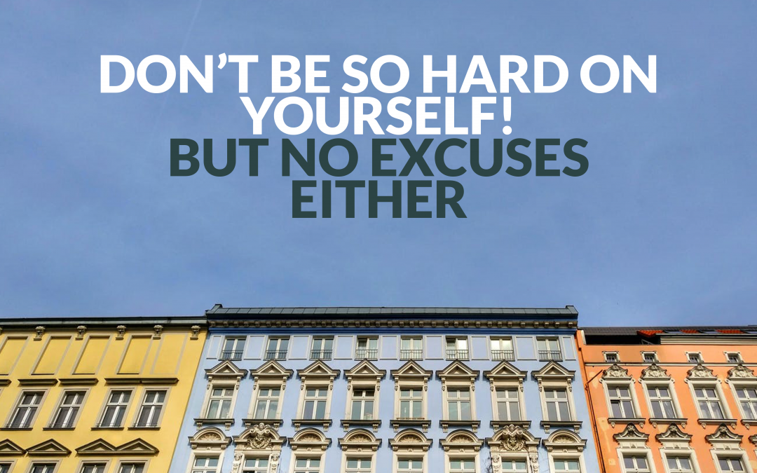 Don't be so hard on yourself! But no excuses either.